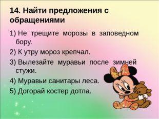 14. Найти предложения с обращениями 1) Не трещите морозы в заповедном бору. 2