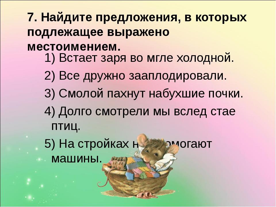 7. Найдите предложения, в которых подлежащее выражено местоимением. 1) Встае...