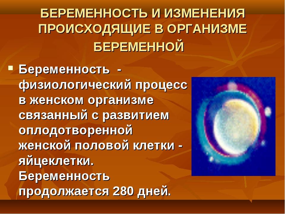 БЕРЕМЕННОСТЬ И ИЗМЕНЕНИЯ ПРОИСХОДЯЩИЕ В ОРГАНИЗМЕ БЕРЕМЕННОЙ Беременность - ф...