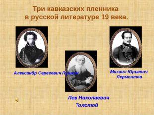 Лев Николаевич Толстой Три кавказских пленника в русской литературе 19 века.