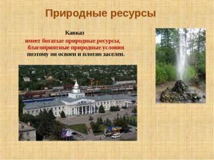 Природные ресурсы Кавказ имеет богатые природные ресурсы, благоприятные приро