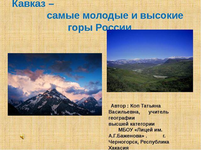 Кавказ – самые молодые и высокие горы России Автор : Коп Татьяна Васильевна,...