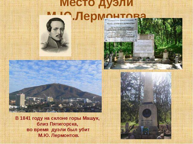 Место дуэли М.Ю.Лермонтова В 1841 году на склоне горы Машук, близ Пятигорска,...