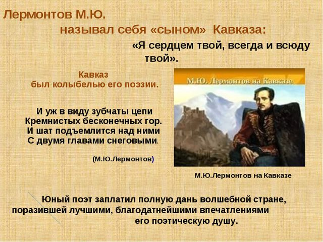 Лермонтов М.Ю. называл себя «сыном» Кавказа: «Я сердцем твой, всегда и всюду...