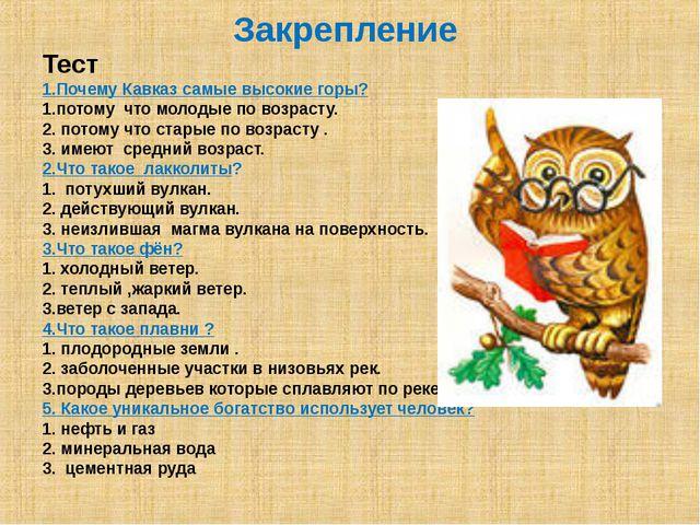 Закрепление Тест 1.Почему Кавказ самые высокие горы? 1.потому что молодые по...