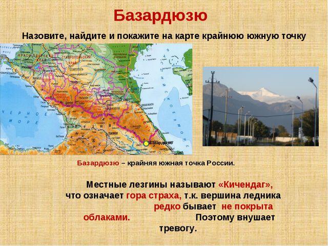 Базардюзю Назовите, найдите и покажите на карте крайнюю южную точку России. Б...