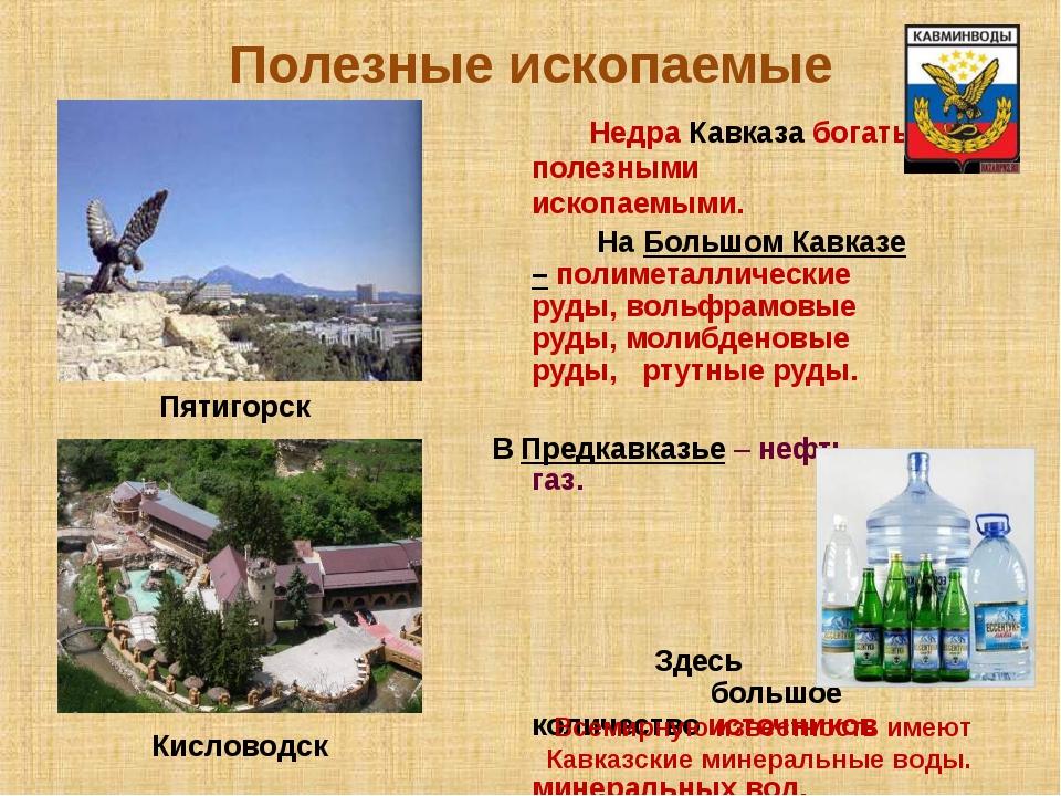 Полезные ископаемые Недра Кавказа богаты полезными ископаемыми. На Большом Ка...