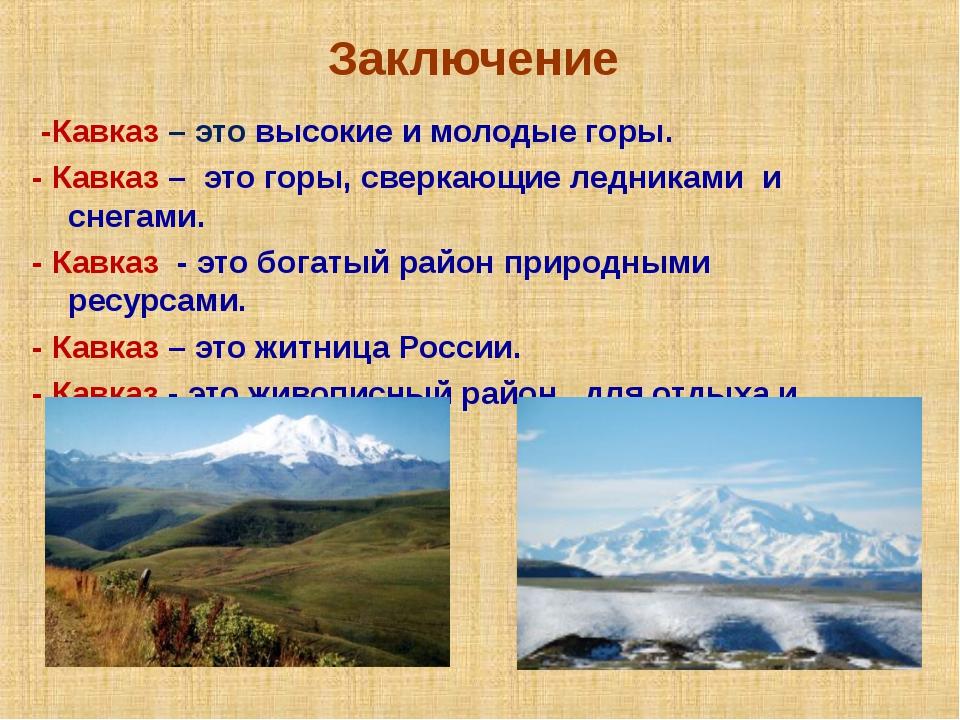 Заключение -Кавказ – это высокие и молодые горы. - Кавказ – это горы, сверкаю...