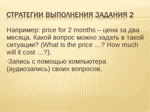 Например: price for 2 months – цена за два месяца. Какой вопрос можно задать