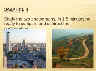 Study the two photographs. In 1.5 minutes be ready to compare and contrast th