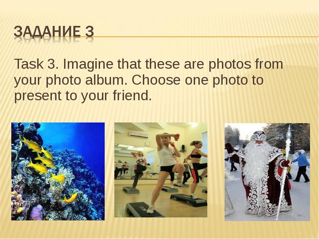 Task 3. Imagine that these are photos from your photo album. Choose one photo...