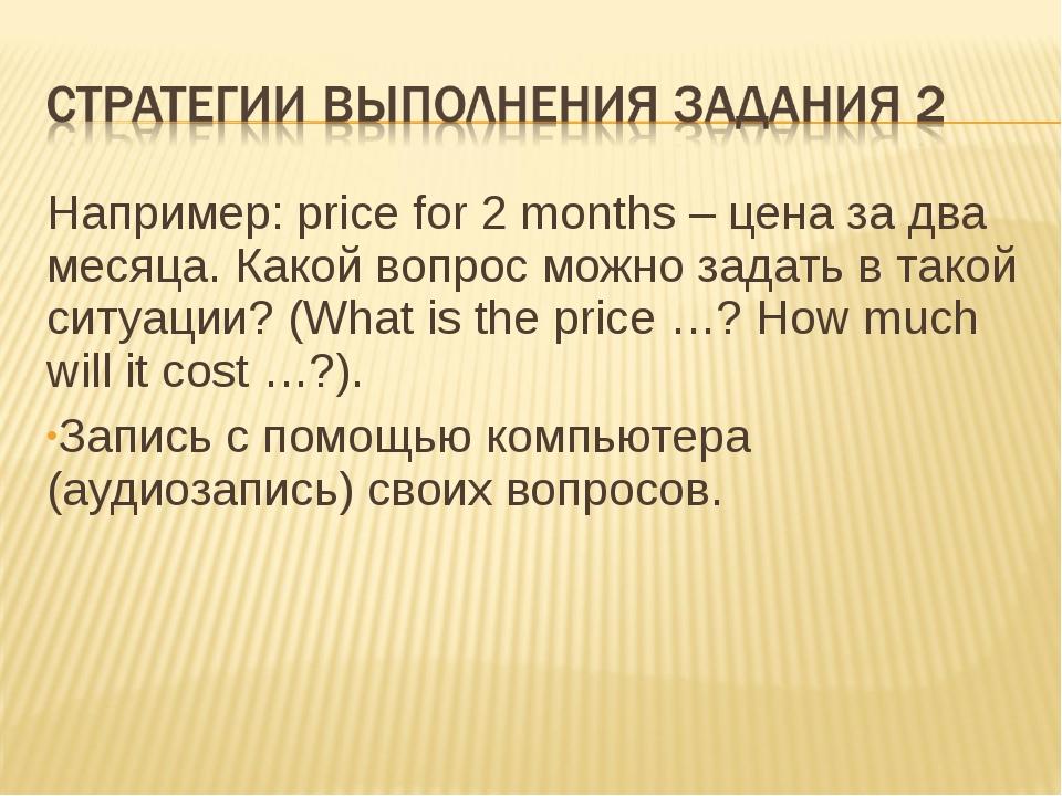 Например: price for 2 months – цена за два месяца. Какой вопрос можно задать...