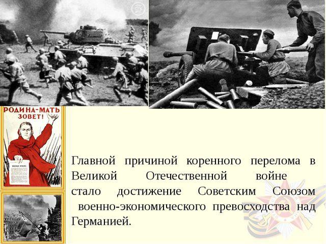 Главной причиной коренного перелома в Великой Отечественной войне стало дост...