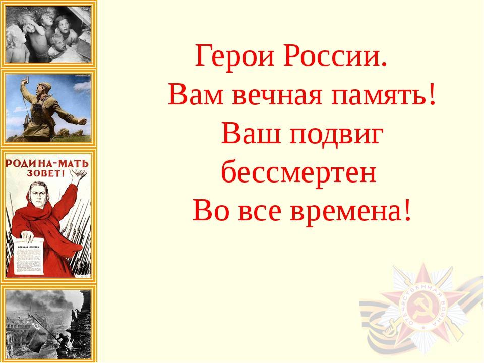 Герои России. Вам вечная память! Ваш подвиг бессмертен Во все времена!
