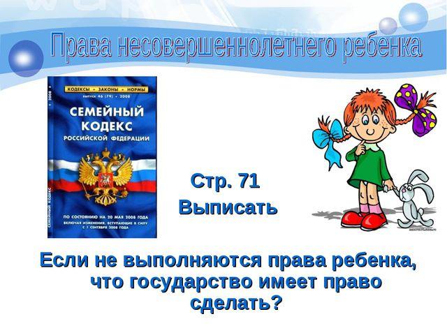 Стр. 71 Выписать Если не выполняются права ребенка, что государство имеет пр...