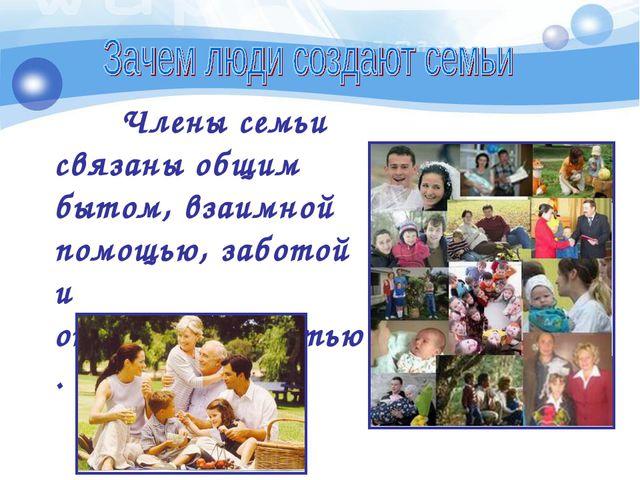 Члены семьи связаны общим бытом, взаимной помощью, заботой и ответственностью.