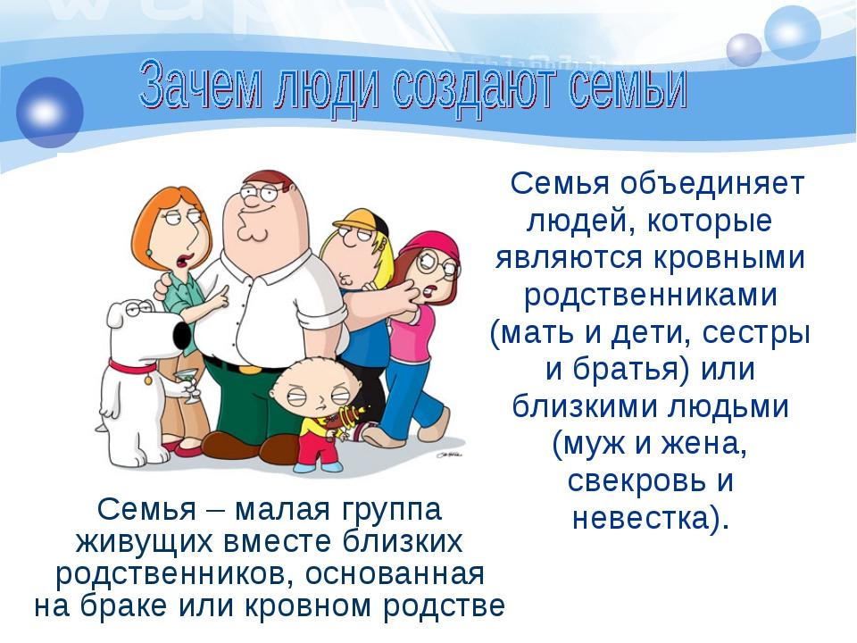 Семья объединяет людей, которые являются кровными родственниками (мать и дет...
