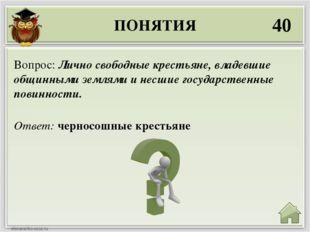 ПОНЯТИЯ 40 Ответ: черносошные крестьяне Вопрос: Лично свободные крестьяне, вл