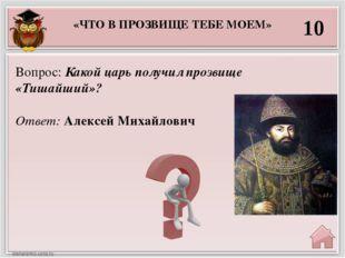 «ЧТО В ПРОЗВИЩЕ ТЕБЕ МОЕМ» 10 Ответ: Алексей Михайлович Вопрос: Какой царь по