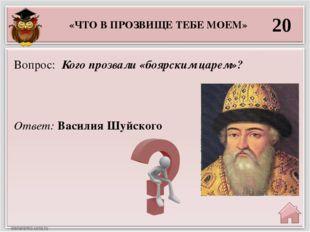 20 Ответ: Василия Шуйского Вопрос: Кого прозвали «боярским царем»? «ЧТО В ПРО