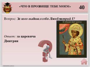«ЧТО В ПРОЗВИЩЕ ТЕБЕ МОЕМ» 40 Ответ: за царевича Дмитрия Вопрос: За кого выда