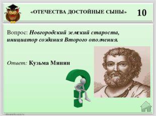 10 Ответ: Кузьма Минин Вопрос: Новгородский земский староста, инициатор созда