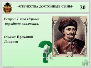 «ОТЕЧЕСТВА ДОСТОЙНЫЕ СЫНЫ» 30 Ответ: Прокопий Ляпунов Вопрос: Глава Первого н