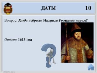 Ответ: 1613 год Вопрос: Когда избрали Михаила Романова царем? ДАТЫ 10