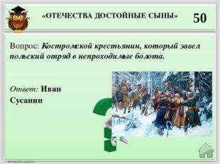 «ОТЕЧЕСТВА ДОСТОЙНЫЕ СЫНЫ» 50 Ответ: Иван Сусанин Вопрос: Костромской крестья