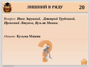 ЛИШНИЙ В РЯДУ 20 Ответ: Кузьма Минин Вопрос: Иван Заруцкий, Дмитрий Трубецкой