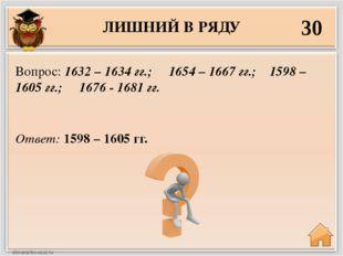 ЛИШНИЙ В РЯДУ 30 Ответ: 1598 – 1605 гг. Вопрос: 1632 – 1634 гг.; 1654 – 1667