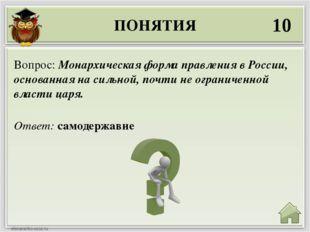 ПОНЯТИЯ 10 Ответ: самодержавие Вопрос: Монархическая форма правления в России