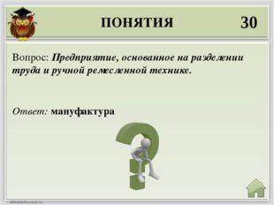 ПОНЯТИЯ 30 Ответ: мануфактура Вопрос: Предприятие, основанное на разделении т