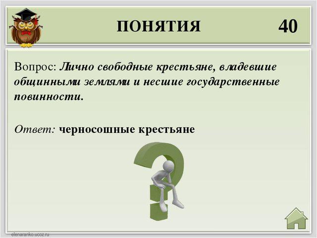 ПОНЯТИЯ 40 Ответ: черносошные крестьяне Вопрос: Лично свободные крестьяне, вл...