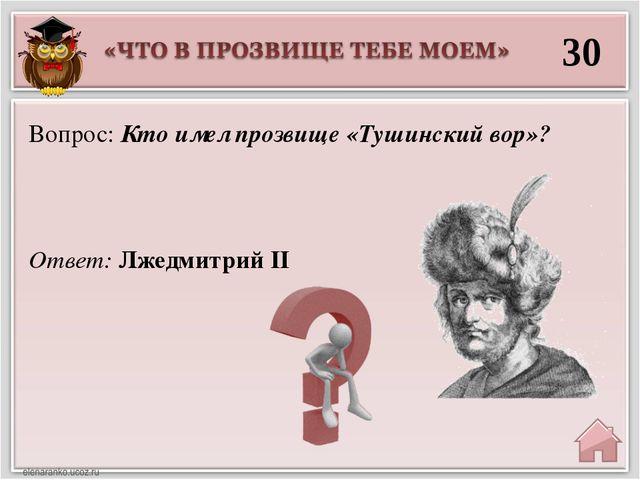 30 Ответ: Лжедмитрий II Вопрос: Кто имел прозвище «Тушинский вор»?