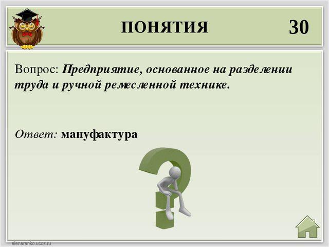 ПОНЯТИЯ 30 Ответ: мануфактура Вопрос: Предприятие, основанное на разделении т...