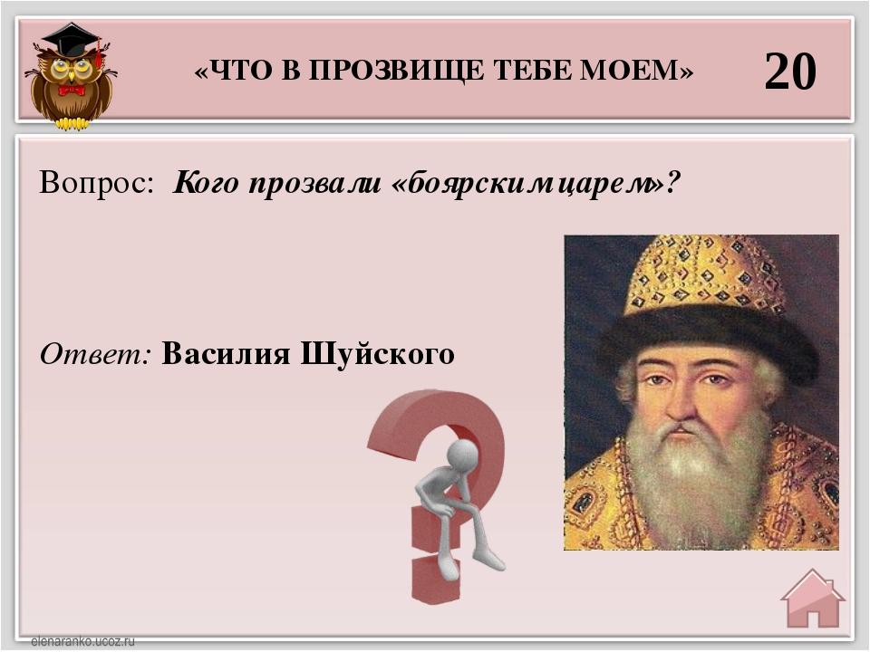 20 Ответ: Василия Шуйского Вопрос: Кого прозвали «боярским царем»? «ЧТО В ПРО...