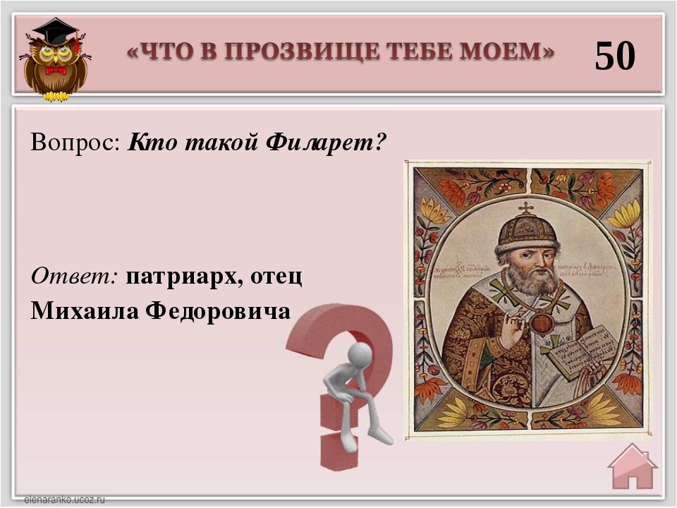50 Ответ: патриарх, отец Михаила Федоровича Вопрос: Кто такой Филарет?
