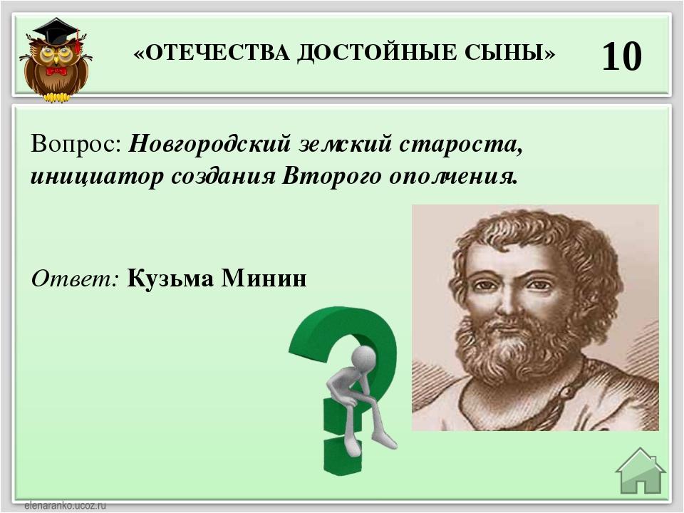 10 Ответ: Кузьма Минин Вопрос: Новгородский земский староста, инициатор созда...