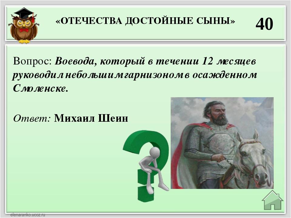 «ОТЕЧЕСТВА ДОСТОЙНЫЕ СЫНЫ» 40 Ответ: Михаил Шеин Вопрос: Воевода, который в т...