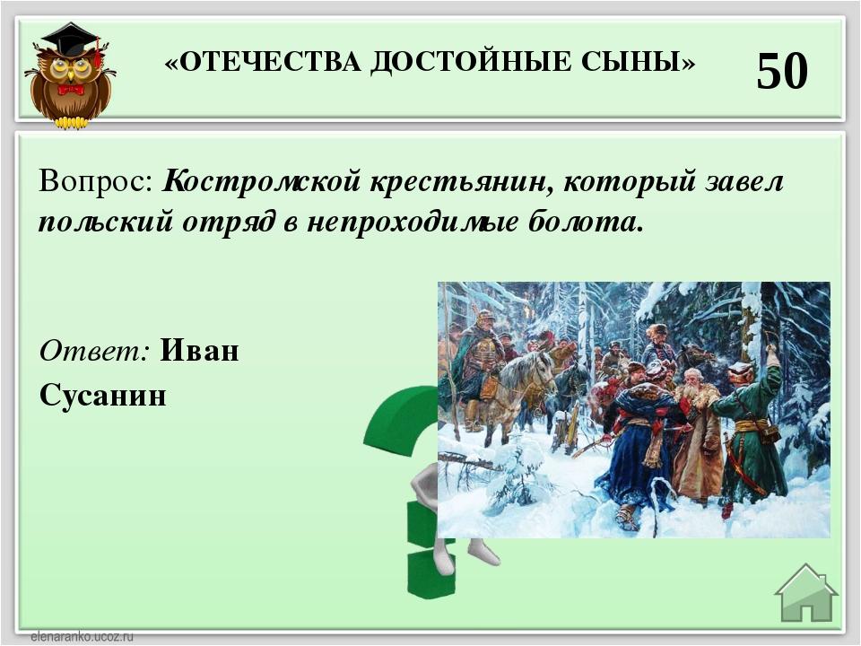 «ОТЕЧЕСТВА ДОСТОЙНЫЕ СЫНЫ» 50 Ответ: Иван Сусанин Вопрос: Костромской крестья...