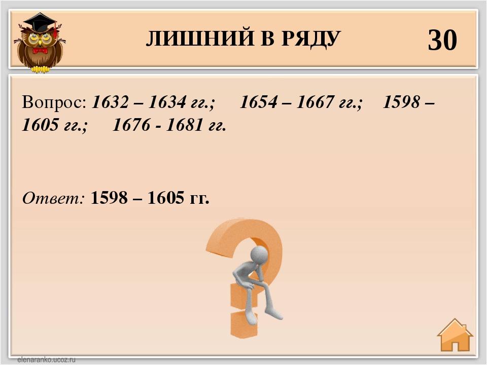 ЛИШНИЙ В РЯДУ 30 Ответ: 1598 – 1605 гг. Вопрос: 1632 – 1634 гг.; 1654 – 1667...