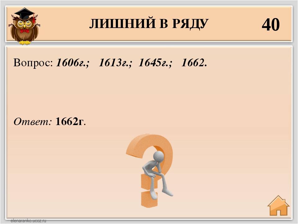 ЛИШНИЙ В РЯДУ 40 Ответ: 1662г. Вопрос: 1606г.; 1613г.; 1645г.; 1662.