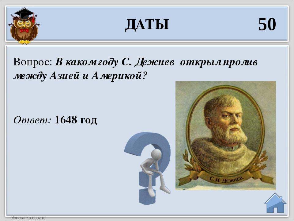 Ответ: 1648 год Вопрос: В каком году С. Дежнев открыл пролив между Азией и Ам...