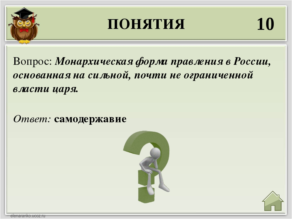 ПОНЯТИЯ 10 Ответ: самодержавие Вопрос: Монархическая форма правления в России...