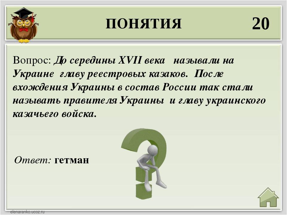 ПОНЯТИЯ 20 Ответ: гетман Вопрос: До середины ХVII века называли на Украине гл...