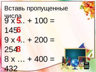 Вставь пропущенные числа 9 х … + 100 = 145 9 х … + 200 = 254 8 х … + 400 = 43