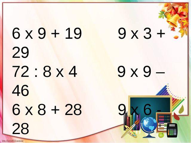 6 х 9 + 19 9 х 3 + 29 72 : 8 х 4 9 х 9 – 46 6 х 8 + 28 9 х 6 - 28