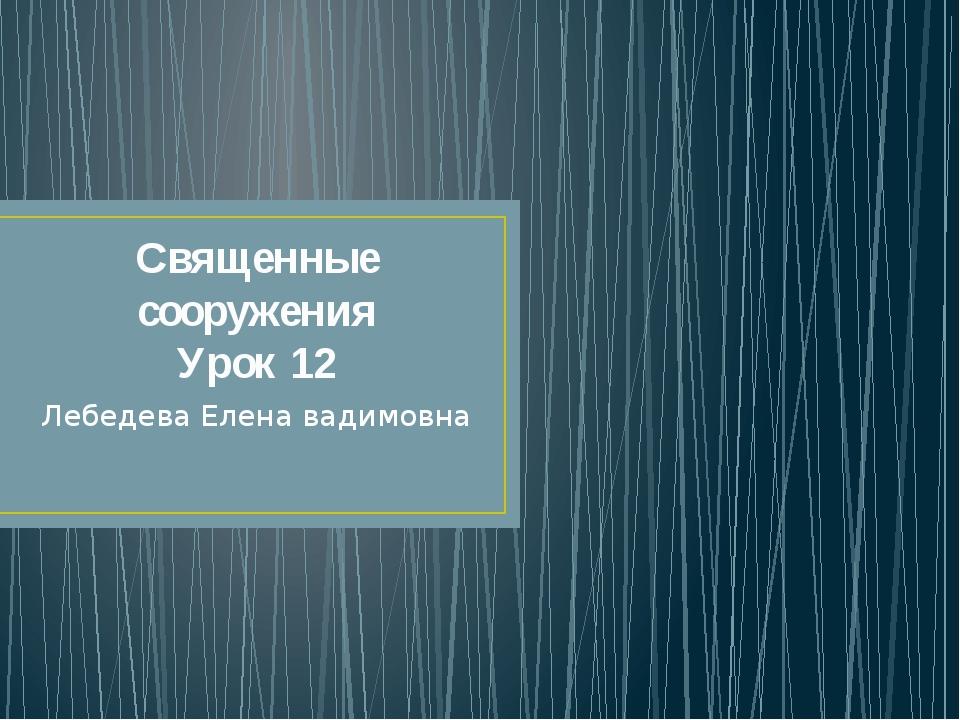 Священные сооружения Урок 12 Лебедева Елена вадимовна