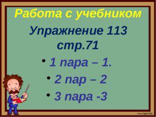Работа с учебником Упражнение 113 стр.71 1 пара – 1. 2 пар – 2 3 пара -3